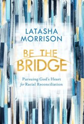 Be the Bridge: Pursuing God's Heart for Racial Reconciliation Pdf Book