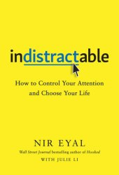 Indistractable: How to Control Your Attention and Choose Your Life Pdf Book