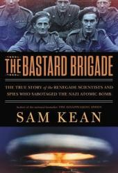 The Bastard Brigade: The True Story of the Renegade Scientists and Spies Who Sabotaged the Nazi Atomic Bomb Pdf Book