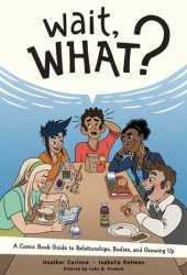 Wait, What?: A Comic Book Guide to Relationships, Bodies, and Growing Up Pdf Book