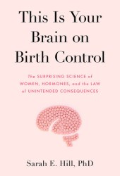 This Is Your Brain on Birth Control: The Surprising Science of Women, Hormones, and the Law of Unintended Consequences Pdf Book