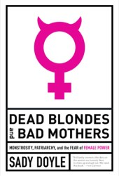 Dead Blondes and Bad Mothers: Monstrosity, Patriarchy, and the Fear of Female Power Pdf Book