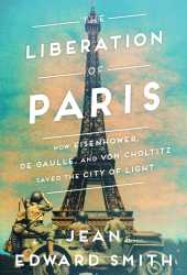 The Liberation of Paris: How Eisenhower, de Gaulle, and von Choltitz Saved the City of Light Pdf Book
