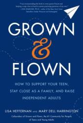 Grown and Flown: How to Support Your Teen, Stay Close as a Family, and Raise Independent Adults Pdf Book