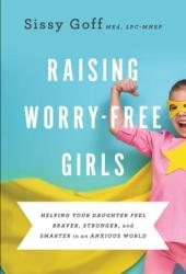 Raising Worry-Free Girls: Helping Your Daughter Feel Braver, Stronger, and Smarter in an Anxious World Pdf Book