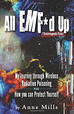 All EMF*d Up (*Electromagnetic Fields): My Journey Through Wireless Radiation Poisoning plus How You Can Protect Yourself