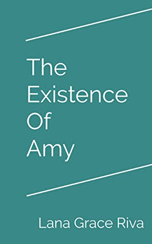 The Existence of Amy by Lana Grace Riva. Link: https://i1.wp.com/i.gr-assets.com/images/S/compressed.photo.goodreads.com/books/1578508930l/50068110._SY475_.jpg?w=750&ssl=1