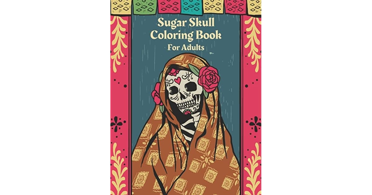 Sugar Skull Coloring Book For Adults Day Of The Dead Colouring Pages For Stress Relief And Relaxation Gift For Women By Adam Prime