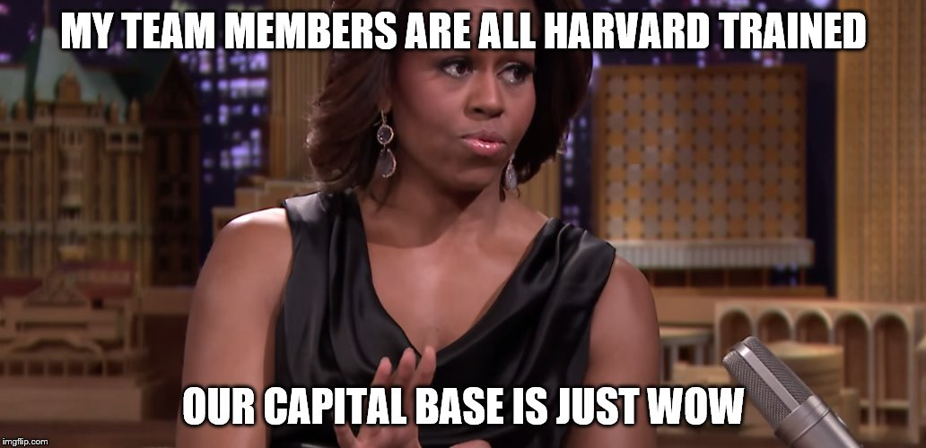 MY TEAM MEMBERS ARE ALL HARVARD TRAINED OUR CAPITAL BASE IS JUST WOW | made w/ Imgflip meme maker