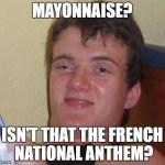 10 guy meme imgflip10 guy meme mayonnaise? isnu0027t that the french national anthem?