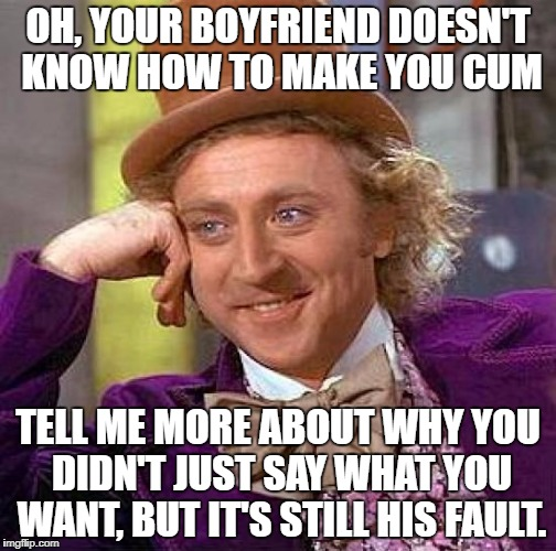 "PIcture of Willy Wonka smiling sarcastically and saying, ""Oh, your boyfriend doesn't know how to make you cum. Tell me more about why you didn't just say what you want, but it's still his fault you didn't get it?"""