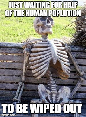 Waiting Skeleton Meme Just Waiting For Half Of The Human Poplution To Be Wiped Out