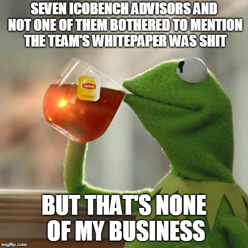 Kermit Drinking Tea Meme - Seven ICObench advisors and not one of them bothered to mention the team's whitepaper was shit. But that's none of my business.""
