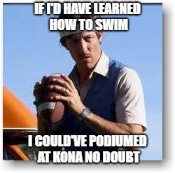 Uncle Rico | IF I'D HAVE LEARNED HOW TO SWIM I COULD'VE PODIUMED AT KONA NO DOUBT | image tagged in uncle rico | made w/ Imgflip meme maker