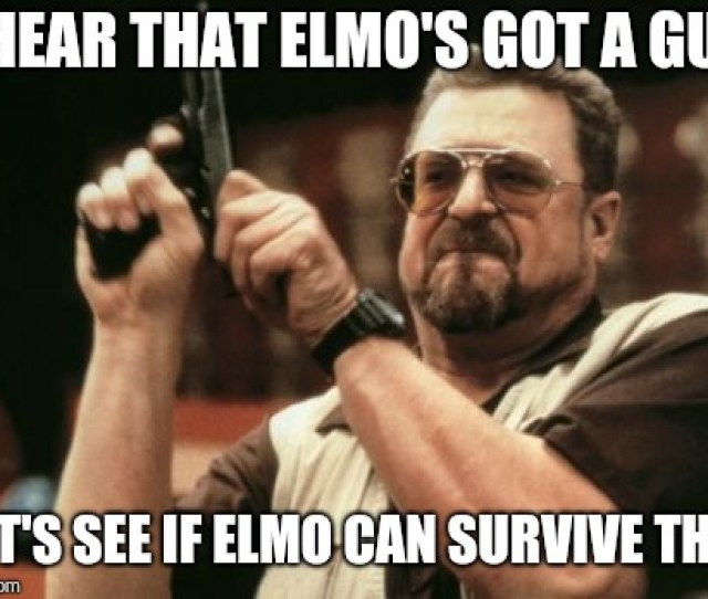 Am I The Only One Around Here Meme I Hear That Elmos Got A Gun