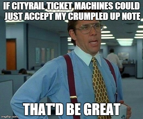 IF CITYRAIL TICKET MACHINES COULD JUST ACCEPT MY CRUMPLED UP NOTE THAT'D BE GREAT | Generated image from memes,that would be great generated with the Imgflip Meme Generator