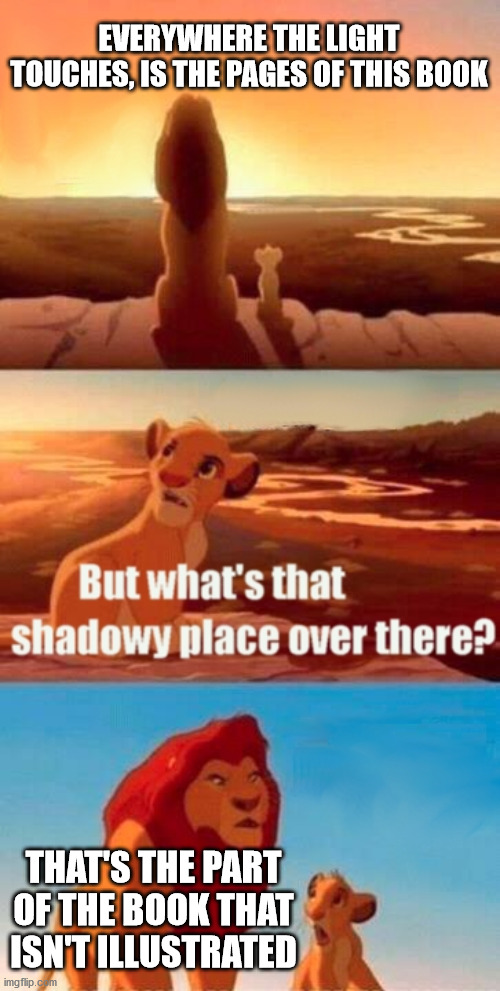 Lion King meme saying Everywhere the light touches is the pages of this book, but what's that shadowy place? That's the part of the book that isn't illustrated