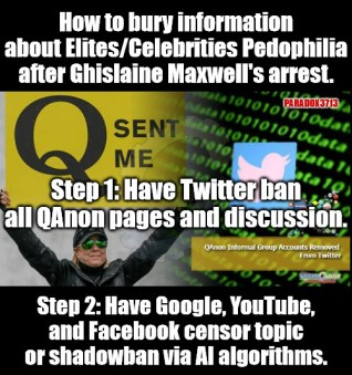 Communist China level censorship from Twitter against QAnon, but nothing against ANTIFA and BLM? |  How to bury information about Elites/Celebrities Pedophilia after Ghislaine Maxwell's arrest. PARADOX3713; Step 1: Have Twitter ban all QAnon pages and discussion. Step 2: Have Google, YouTube, and Facebook censor topic or shadowban via AI algorithms. | image tagged in memes,qanon,twitter,censorship,pedophilia,politics | made w/ Imgflip meme maker