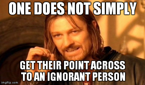 One Does Not Simply.../Ignorant People