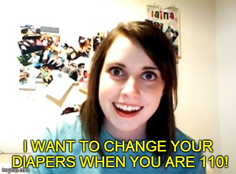 Overly Attached Girlfriend Meme I Want To Change Your Diapers When You Are 110