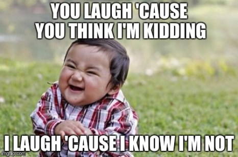 Evil Toddler Meme | YOU LAUGH 'CAUSE YOU THINK I'M KIDDING I LAUGH 'CAUSE I KNOW I'M NOT | image tagged in memes,evil toddler | made w/ Imgflip meme maker