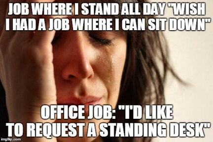 "First World Problems Meme | JOB WHERE I STAND ALL DAY ""WISH I HAD A JOB WHERE I CAN SIT DOWN"" OFFICE JOB: ""I'D LIKE TO REQUEST A STANDING DESK"" 