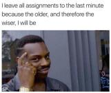 roll safe meme about how it is best to leave assignments off till the last minute, because that way you'll be older when you do them, and hence, wiser