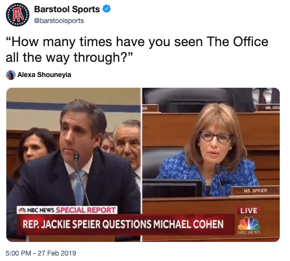 "Barstool Sports @barstoolsports ""How many times have you seen The Office all the way through?"" Alexa Shouneyia MS. SPEIER NBC NEWS SPECIAL REPORT LIVE REP. JACKIE SPEIER QUESTIONS MICHAEL COHEN NBC NEw 5:00 PM 27 Feb 2019 News Media"