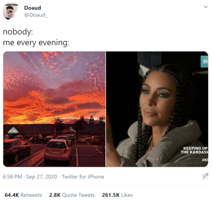 Doaud @Doaud nobody: me every evening: BR KEEPING UP THE KARDASH BATERE #K 6:58 PM · Sep 27, 2020 · Twitter for iPhone 64.4K Retweets 2.8K Quote Tweets 261.5K Likes Text Sky
