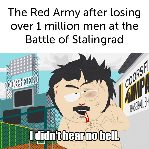 The Red Army after losing over 1 million men at the Battle of Stalingrad COORS FIERD AMPA BASEBAL SH I didnt hear no bell. COORS FI Cartoon Text Line
