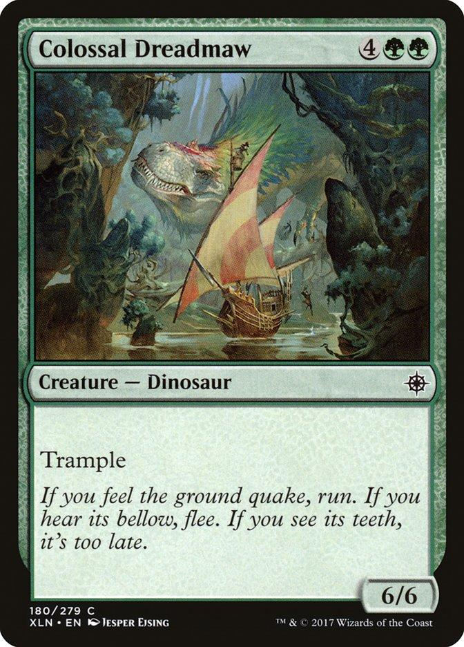 Colossal Dreadmaw Creature – Dinosaur - Trample |If you feel the ground quake, run. If you hear its bellow, flee. If you see its teeth, it's too late. 6/6 180/279 C XLN • EN KO JESPER EJSING TM & © 2017 Wizards of the Coast Magic: The Gathering Magic: The Gathering Online Text Games