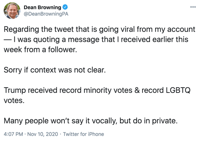 Dean Browning @DeanBrowningPA 000 Regarding the tweet that is going viral from my account -I was quoting a message that I received earlier this week from a follower. Sorry if context was not clear. Trump received record minority votes & record LGBTQ votes. Many people won't say it vocally, but do in private. 4:07 PM · Nov 10, 2020 · Twitter for iPhone Text Font Line