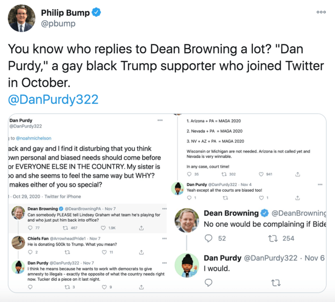 """Philip Bump @pbump 000 You know who replies to Dean Browning a lot? """"Dan Purdy,"""" a gay black Trump supporter who joined Twitter in October. @DanPurdy322 Dan Purdy @DanPurdy322 1. Arizona + PA = MAGA 2020 000 2. Nevada + PA = MAGA 2020 to @noahmichelson 3. NV + AZ + PA = MAGA 2020 ack and gay and I find it disturbing that you think own personal and biased needs should come before or EVERYONE ELSE IN THE COUNTRY. My sister is Do and she seems to feel the same way but WHY? makes either of you so special? Wisconsin or Michigan are not needed. Arizona is not called yet and Nevada is very winnable. In any case, court time! O 35 17 302 941 Dan Purdy @DanPurdy322 · Nov 4 000 Yeah except all the courts are biased too! 1. Oct 29, 2020 - Twitter for iPhone Dean Browning O @DeanBrowningPA Nov 7 Can somebody PLEASE tell Lindsey Graham what team he's playing for and who just put him back into office? Dean Browning @DeanBrowning No one would be complaining if Bide 27 467 M 1.9K Chiefs Fan @ArrowheadPride1 - Nov 7 52 27 254 000 He is donating 500k to Trump. What you mean? O 11 Dan Purdy @DanPurdy322 Nov 7 I think he means because he wants to work with democrats to give amnesty to illegals - exactly the opposite of what the country needs right now. Tucker did a piece on it last night. Dan Purdy @DanPurdy322 · Nov 6 I would. 00 t7 3 Text Font Line"""