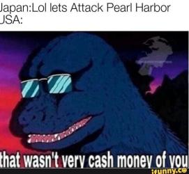 Japan:Lol lets Attack Pearl Harbor USA: micmemes that wasn't very cash money of you ifunny.co Cartoon Jaw Photo caption