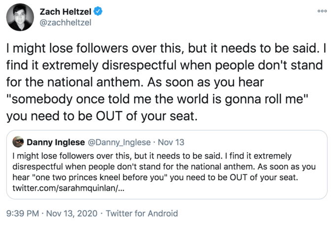 """Zach Heltzel 000 @zachheltzel I might lose followers over this, but it needs to be said. I find it extremely disrespectful when people don't stand for the national anthem. As soon as you hear """"somebody once told me the world is gonna roll me"""" you need to be OUT of your seat. Danny Inglese @Danny_Inglese · Nov 13 I might lose followers over this, but it needs to be said. I find it extremely disrespectful when people don't stand for the national anthem. As soon as you hear """"one two princes kneel before you"""" you need to be OUT of your seat. twitter.com/sarahmquinlan/... 9:39 PM · Nov 13, 2020 · Twitter for Android Text Font Line"""