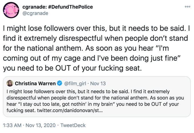 """cgranade: #DefundThePolice @cgranade 000 I might lose followers over this, but it needs to be said. I find it extremely disrespectful when people don't stand for the national anthem. As soon as you hear """"I'm coming out of my cage and l've been doing just fine"""" you need to be OUT of your fucking seat. Christina Warren @film_girl · Nov 13 I might lose followers over this, but it needs to be said. I find it extremely disrespectful when people don't stand for the national anthem. As soon as you hear """"I stay out too late, got nothin' in my brain"""" you need to be OUT of your fucking seat. twitter.com/danidonovan/st... 1:33 AM · Nov 13, 2020 · TweetDeck Text Font Line"""