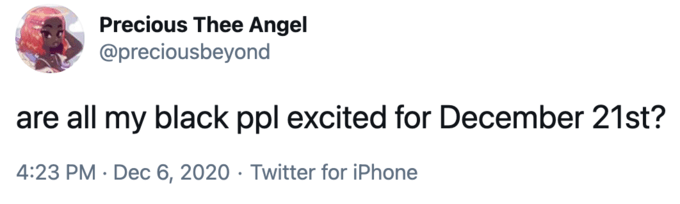 Precious Thee Angel @preciousbeyond are all my black ppl excited for December 21st? 4:23 PM · Dec 6, 2020 · Twitter for iPhone Text White Line Font