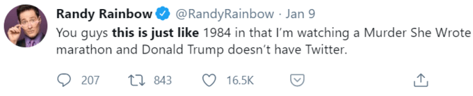 Randy Rainbow O You guys this is just like 1984 in that I'm watching a Murder She Wrote marathon and Donald Trump doesn't have Twitter. @RandyRainbow · Jan 9 207 27 843 16.5K Text Font
