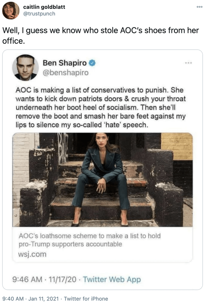 caitlin goldblatt @trustpunch 000 Well, I guess we know who stole AOC's shoes from her office. Ben Shapiro @benshapiro AOC is making a list of conservatives to punish. She wants to kick down patriots doors & crush your throat underneath her boot heel of socialism. Then she'll remove the boot and smash her bare feet against my lips to silence my so-called 'hate' speech. AOC's loathsome scheme to make a list to hold pro-Trump supporters accountable wsj.com 9:46 AM - 11/17/20 · Twitter Web App 9:40 AM · Jan 11, 2021 · Twitter for iPhone Human Text Denim Sitting Parallel