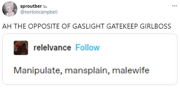 sproutber a @nortoncampbell ... AH THE OPPOSITE OF GASLIGHT GATEKEEP GIRLBOSS relelvance Follow Manipulate, mansplain, malewife Rectangle Font