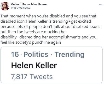 Online 1 Room Schoolhouse @1Schoolhouse That moment when you're disabled and you see that disabled icon Helen Keller is trending+get excited because lots of people don't talk about disabled issues- but then the tweets are mocking her disability+discrediting her accomplishments and you feel like society's punchline again 16 · Politics · Trending Helen Keller 7,817 Tweets Font Screenshot