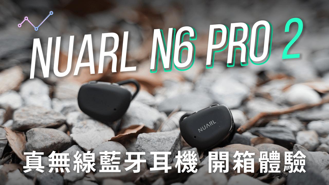 NUARL N6 Pro 2 真無線藍牙耳機 開箱評測:不無小補的熱銷改款