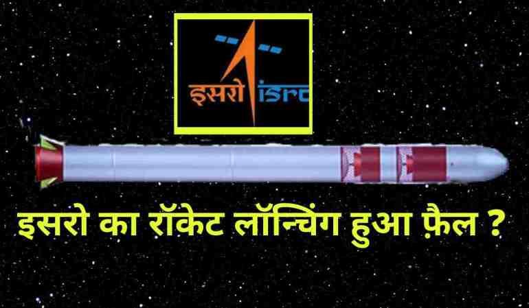 ISRO rocket launching failure – इसरो का मिशन फ़ैल ?