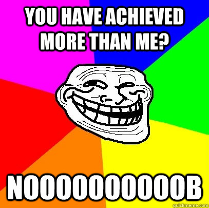 you have achieved more than me noooooooooob - Troll Face