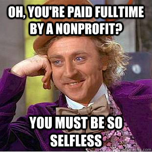 Condescending Wonka: OH YOU'RE PAID FULLTIME BY A NONPROFIT? YOU MUST BE SO SELFLESS