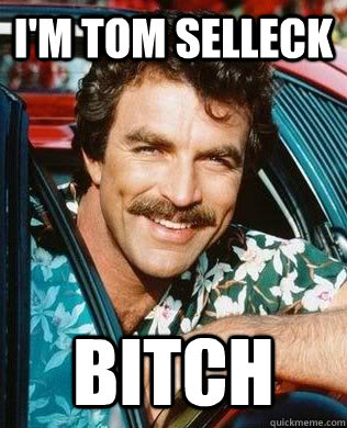 im tom selleck bitch - Tom Selleck Bitch
