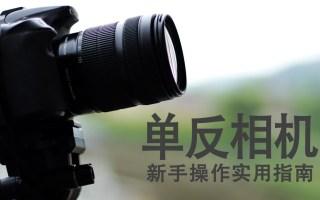 【学点摄影吧】如何使用单反相机?强烈推荐新手操作指南,满满干货