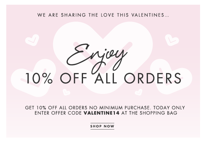 WE ARE SHARING THE LOVE THIS VALENTINES… Enjoy 10% off all orders! Get 10% off all orders no minimum purchase. Today only. Enter offer code VALENTINE14 at the shopping bag. SHOP NOW