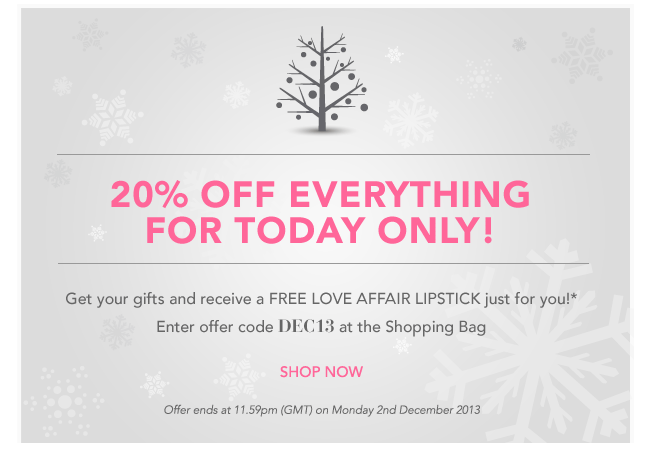 20% OFF EVERYTHING FOR TODAY ONLY! Get your gifts and receive a FREE Love Affair lipstick just for you!* Enter offer code DEC13 at the shopping bag Offer ends11.59pm (GMT) on Monday 2nd December 2013 SHOP NOW