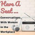Have A Seat...Conversations With Women In The Workplace